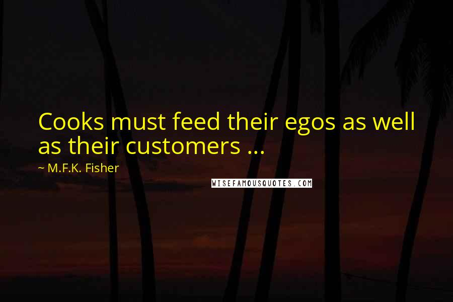 M.F.K. Fisher quotes: Cooks must feed their egos as well as their customers ...