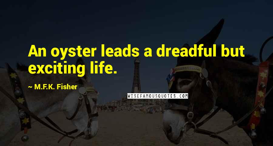M.F.K. Fisher quotes: An oyster leads a dreadful but exciting life.