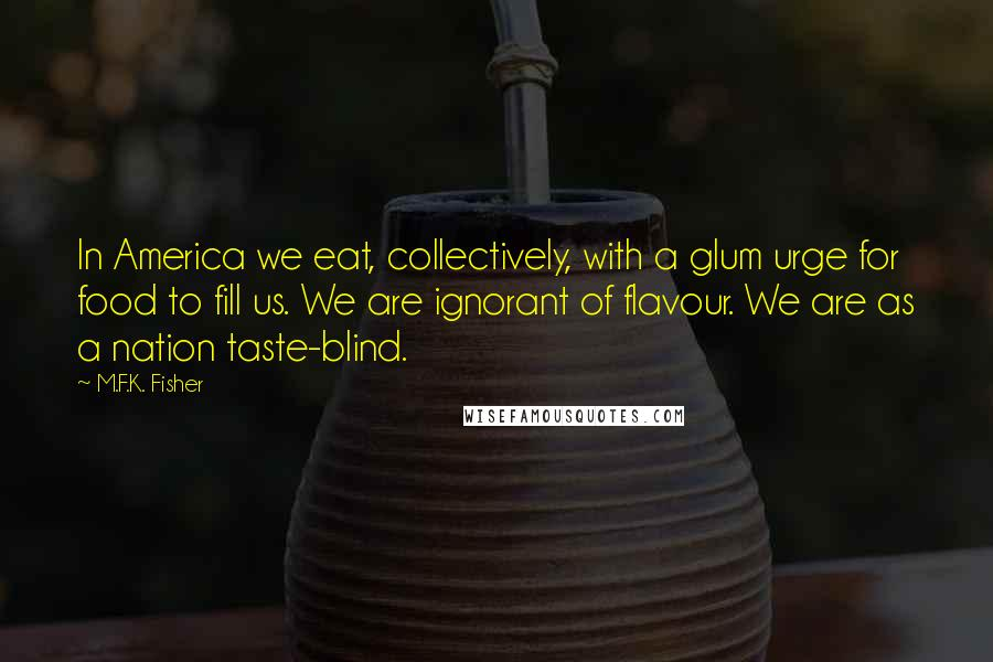 M.F.K. Fisher quotes: In America we eat, collectively, with a glum urge for food to fill us. We are ignorant of flavour. We are as a nation taste-blind.