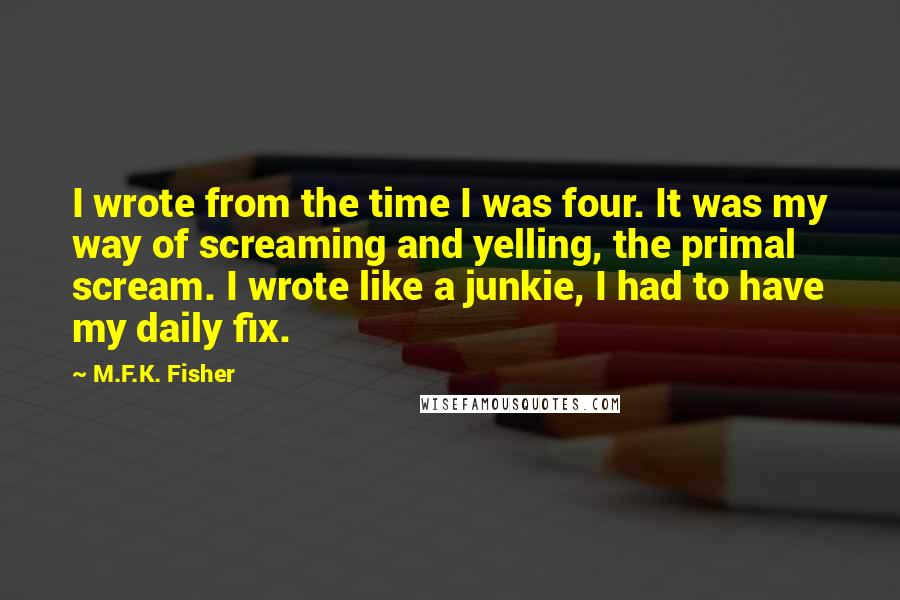 M.F.K. Fisher quotes: I wrote from the time I was four. It was my way of screaming and yelling, the primal scream. I wrote like a junkie, I had to have my daily