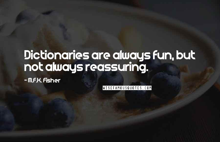 M.F.K. Fisher quotes: Dictionaries are always fun, but not always reassuring.