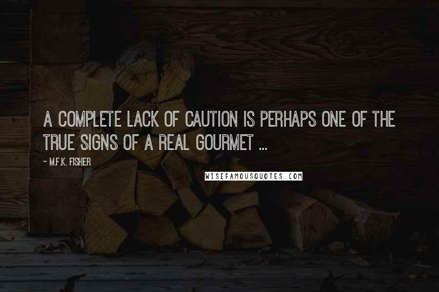 M.F.K. Fisher quotes: A complete lack of caution is perhaps one of the true signs of a real gourmet ...