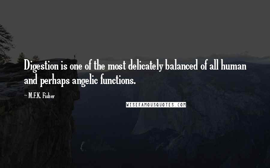 M.F.K. Fisher quotes: Digestion is one of the most delicately balanced of all human and perhaps angelic functions.