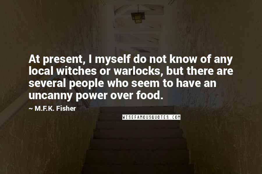 M.F.K. Fisher quotes: At present, I myself do not know of any local witches or warlocks, but there are several people who seem to have an uncanny power over food.