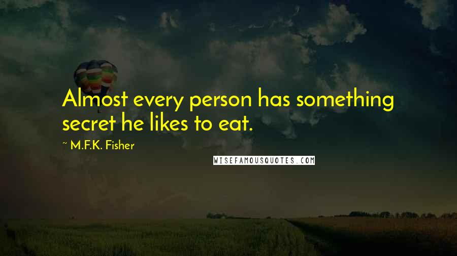 M.F.K. Fisher quotes: Almost every person has something secret he likes to eat.