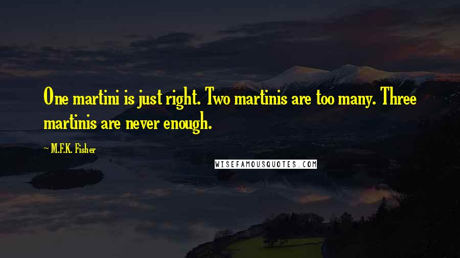 M.F.K. Fisher quotes: One martini is just right. Two martinis are too many. Three martinis are never enough.