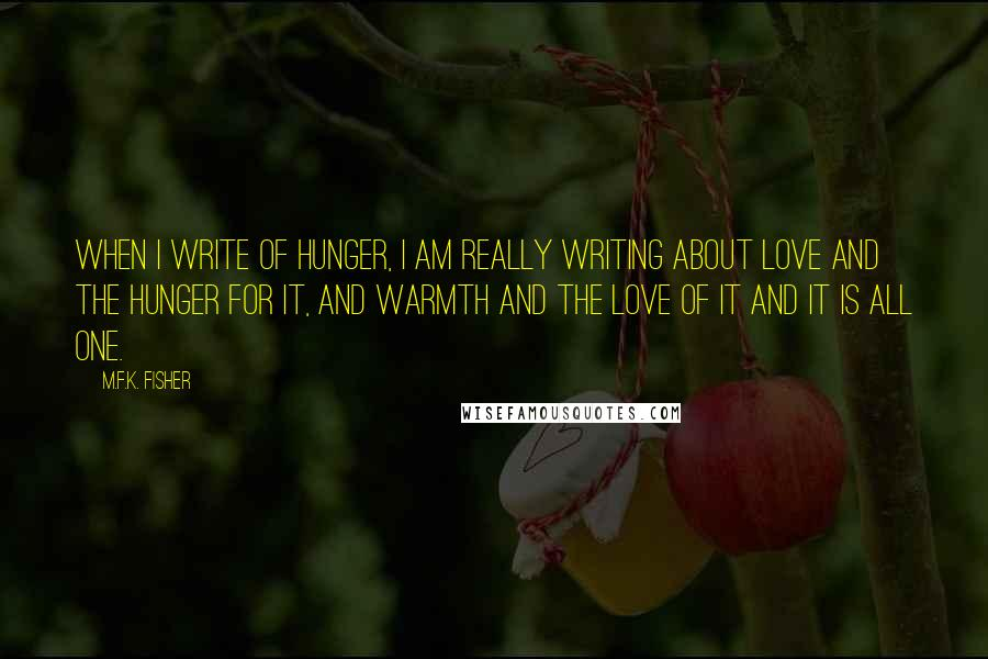M.F.K. Fisher quotes: When I write of hunger, I am really writing about love and the hunger for it, and warmth and the love of it and it is all one.