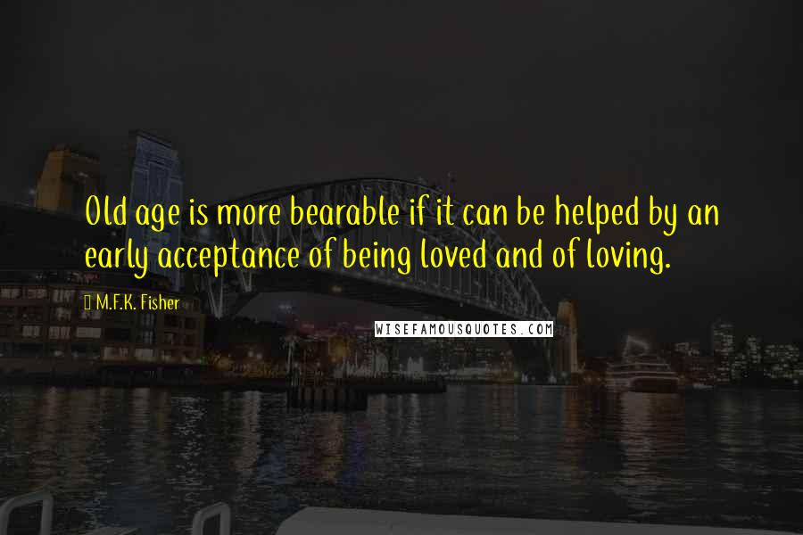 M.F.K. Fisher quotes: Old age is more bearable if it can be helped by an early acceptance of being loved and of loving.