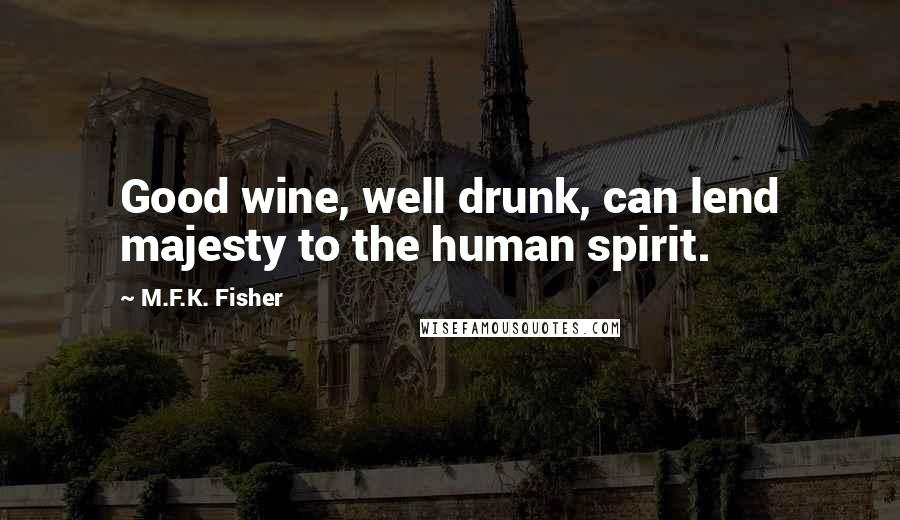 M.F.K. Fisher quotes: Good wine, well drunk, can lend majesty to the human spirit.