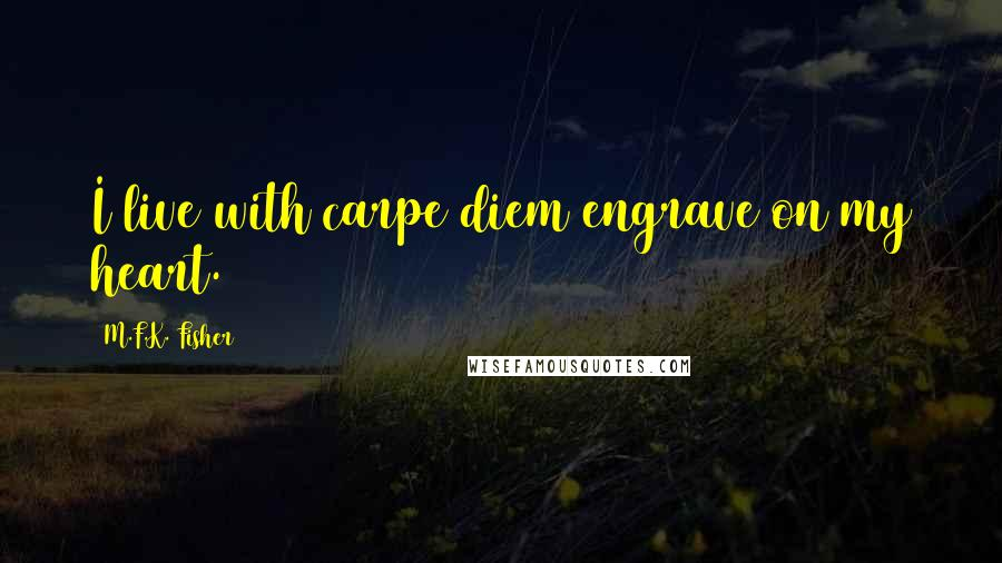 M.F.K. Fisher quotes: I live with carpe diem engrave on my heart.