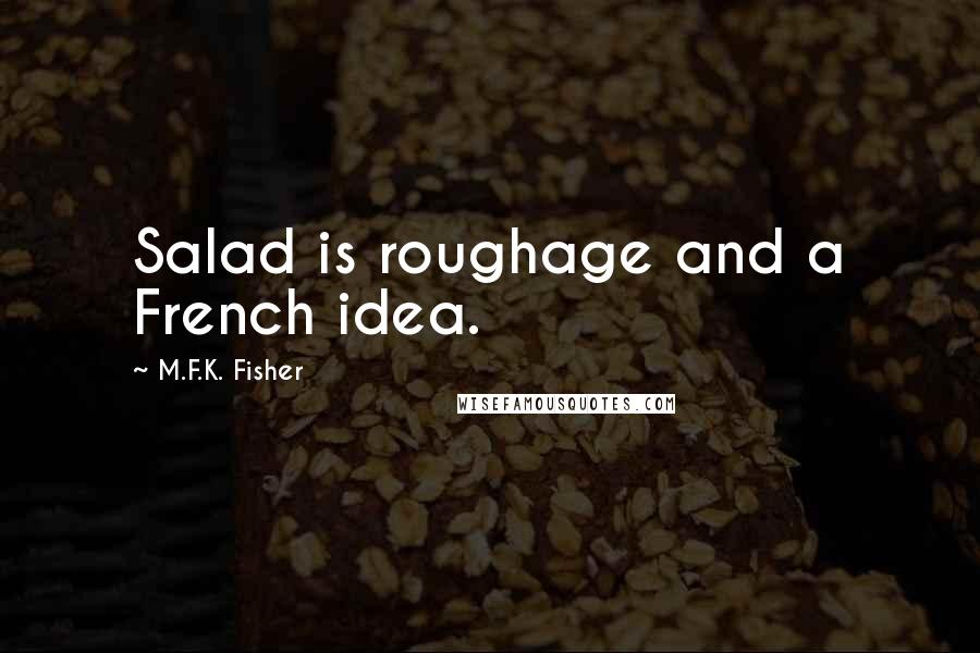 M.F.K. Fisher quotes: Salad is roughage and a French idea.