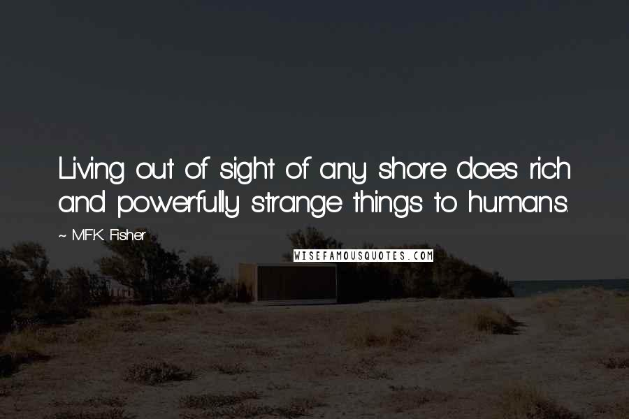 M.F.K. Fisher quotes: Living out of sight of any shore does rich and powerfully strange things to humans.