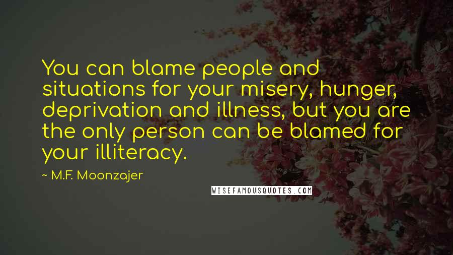 M.F. Moonzajer quotes: You can blame people and situations for your misery, hunger, deprivation and illness, but you are the only person can be blamed for your illiteracy.