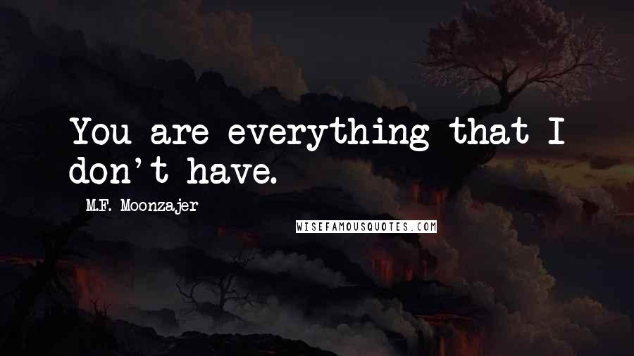 M.F. Moonzajer quotes: You are everything that I don't have.