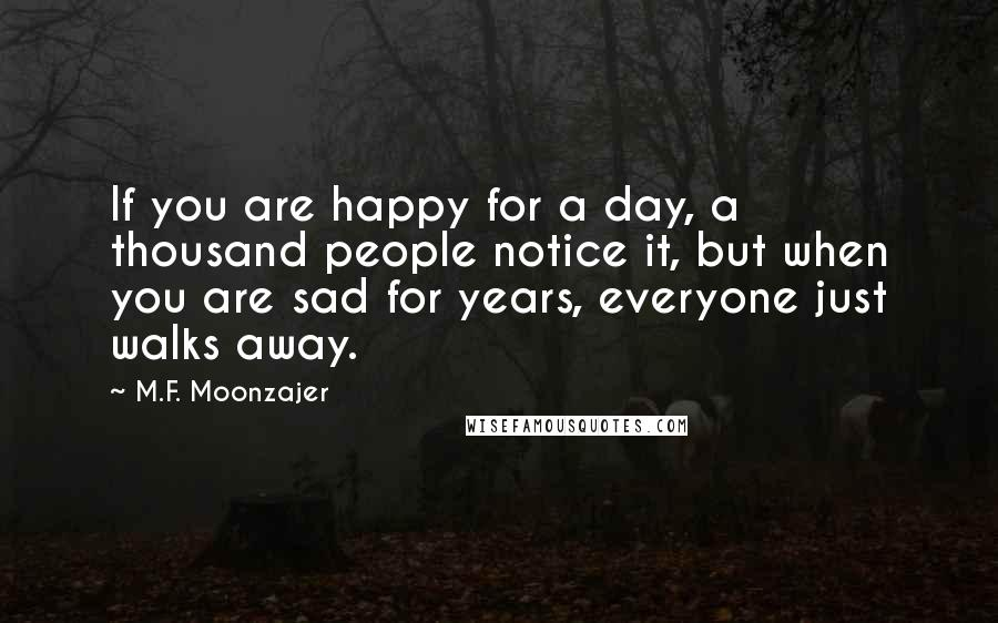 M.F. Moonzajer quotes: If you are happy for a day, a thousand people notice it, but when you are sad for years, everyone just walks away.