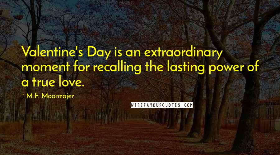 M.F. Moonzajer quotes: Valentine's Day is an extraordinary moment for recalling the lasting power of a true love.