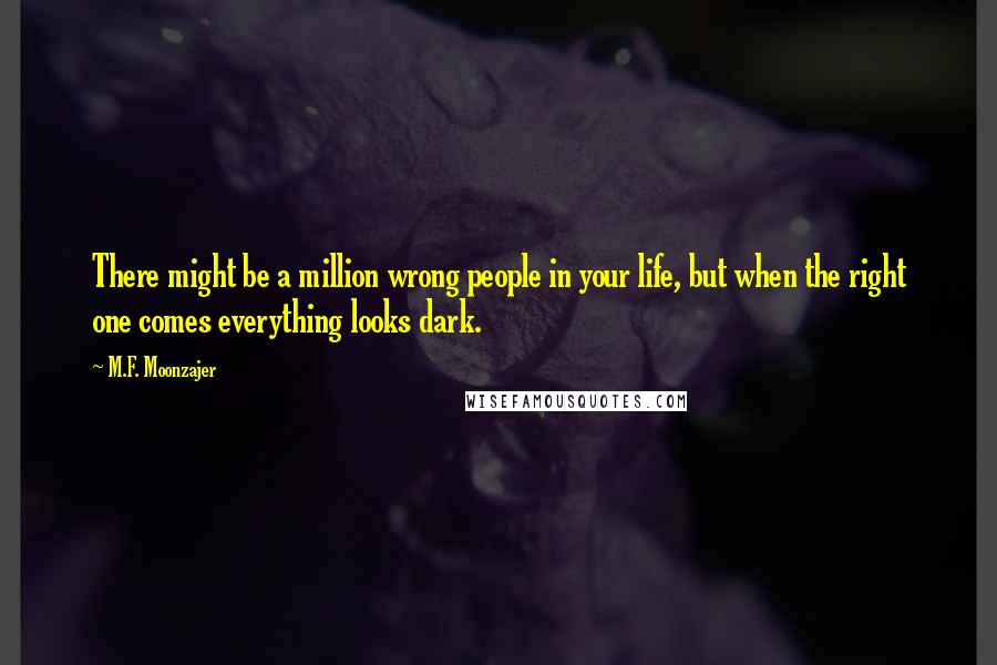 M.F. Moonzajer quotes: There might be a million wrong people in your life, but when the right one comes everything looks dark.