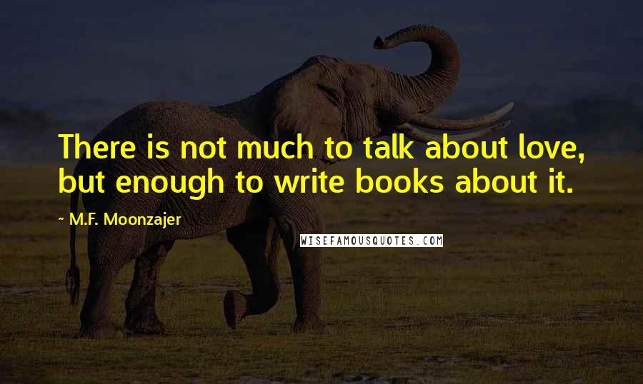 M.F. Moonzajer quotes: There is not much to talk about love, but enough to write books about it.