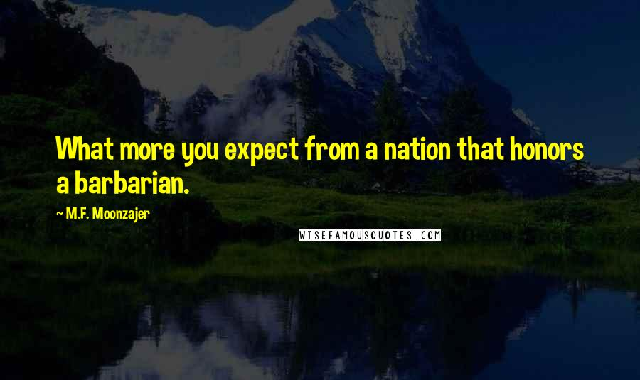 M.F. Moonzajer quotes: What more you expect from a nation that honors a barbarian.