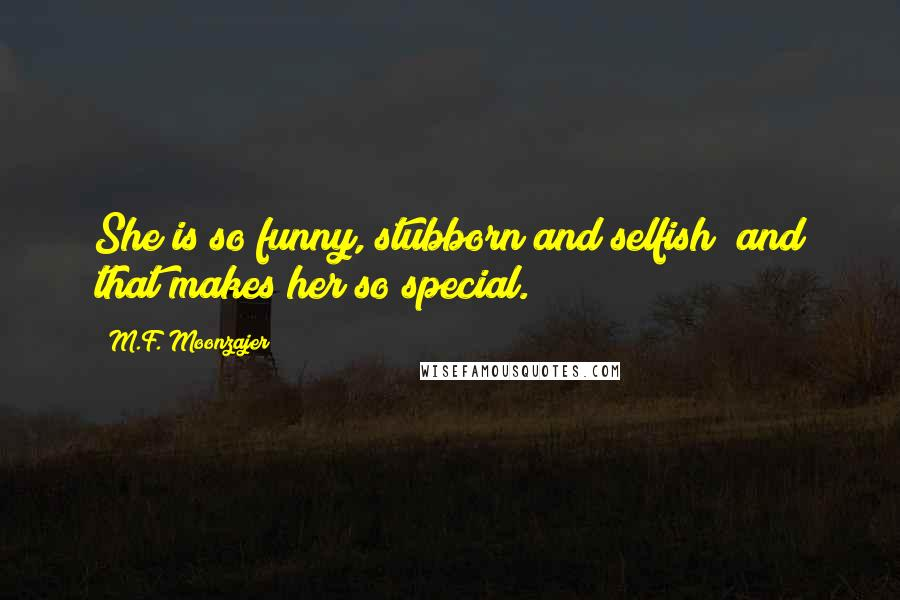 M.F. Moonzajer quotes: She is so funny, stubborn and selfish; and that makes her so special.