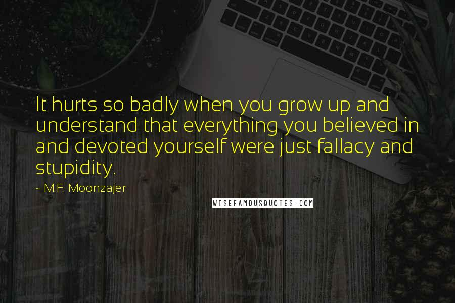 M.F. Moonzajer quotes: It hurts so badly when you grow up and understand that everything you believed in and devoted yourself were just fallacy and stupidity.