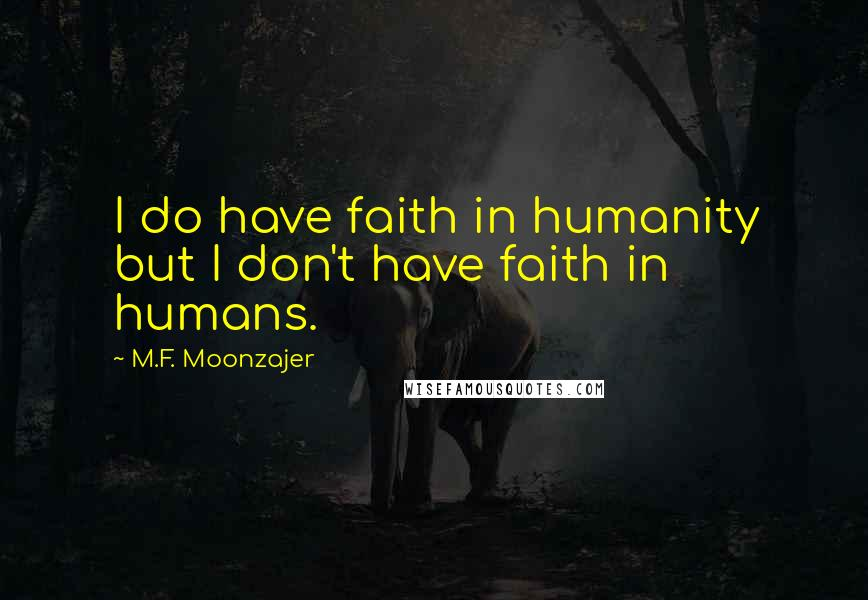 M.F. Moonzajer quotes: I do have faith in humanity but I don't have faith in humans.