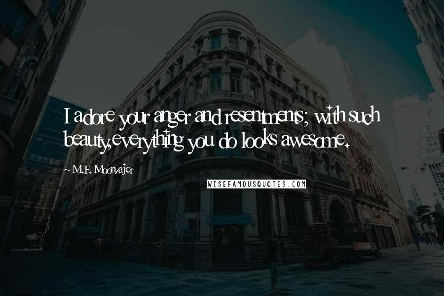 M.F. Moonzajer quotes: I adore your anger and resentments; with such beauty,everything you do looks awesome.