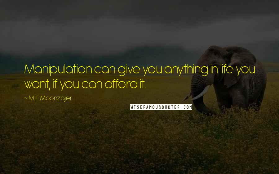 M.F. Moonzajer quotes: Manipulation can give you anything in life you want, if you can afford it.