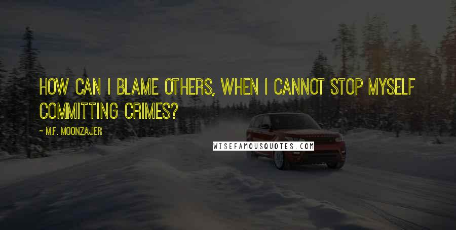 M.F. Moonzajer quotes: How can I blame others, when I cannot stop myself committing crimes?