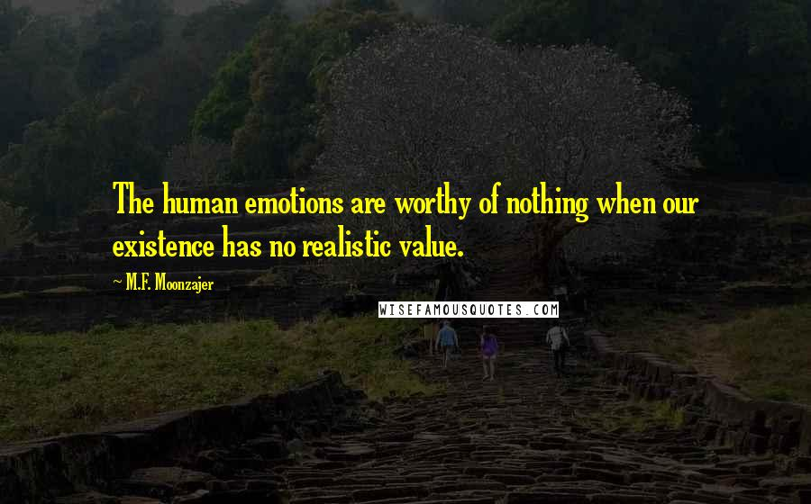 M.F. Moonzajer quotes: The human emotions are worthy of nothing when our existence has no realistic value.