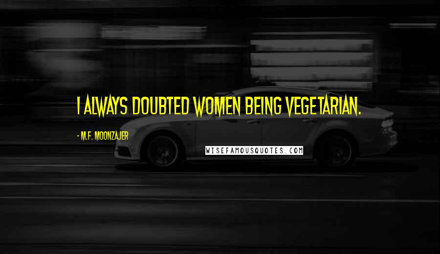 M.F. Moonzajer quotes: I always doubted women being vegetarian.