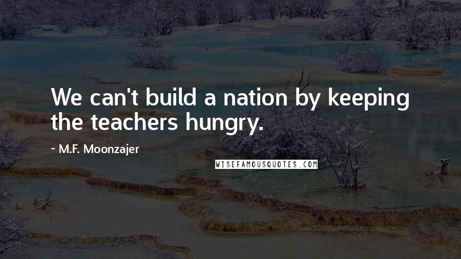 M.F. Moonzajer quotes: We can't build a nation by keeping the teachers hungry.