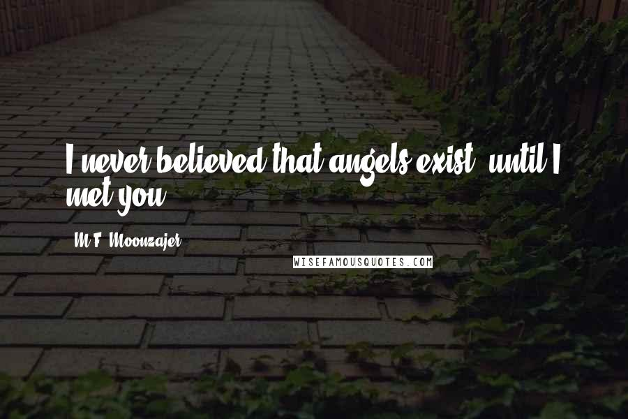 M.F. Moonzajer quotes: I never believed that angels exist, until I met you.