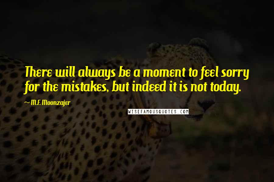 M.F. Moonzajer quotes: There will always be a moment to feel sorry for the mistakes, but indeed it is not today.