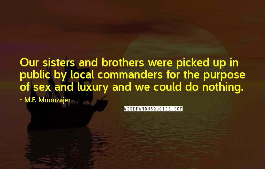 M.F. Moonzajer quotes: Our sisters and brothers were picked up in public by local commanders for the purpose of sex and luxury and we could do nothing.