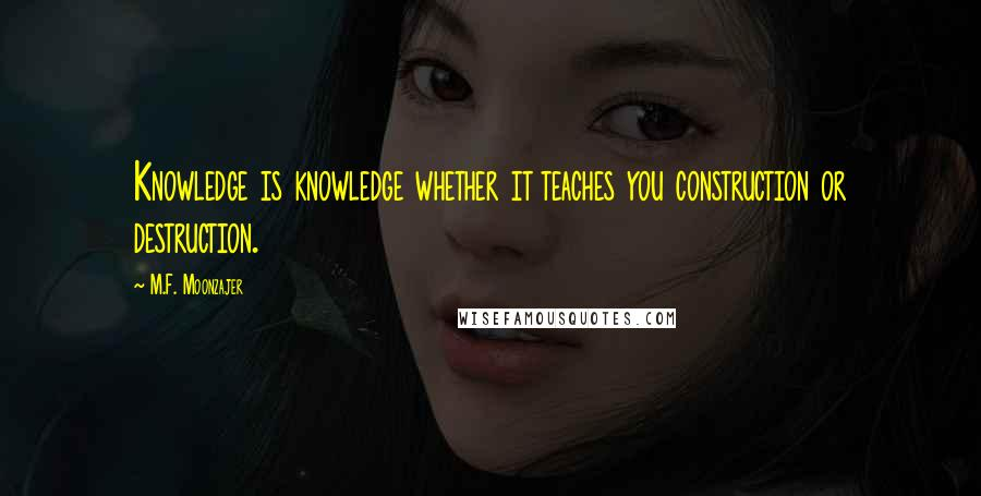 M.F. Moonzajer quotes: Knowledge is knowledge whether it teaches you construction or destruction.