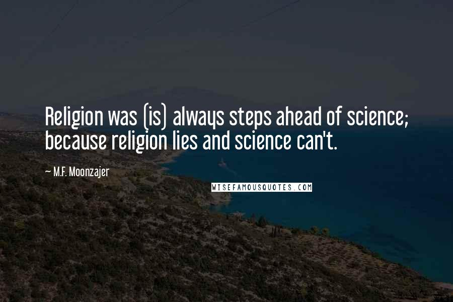 M.F. Moonzajer quotes: Religion was (is) always steps ahead of science; because religion lies and science can't.