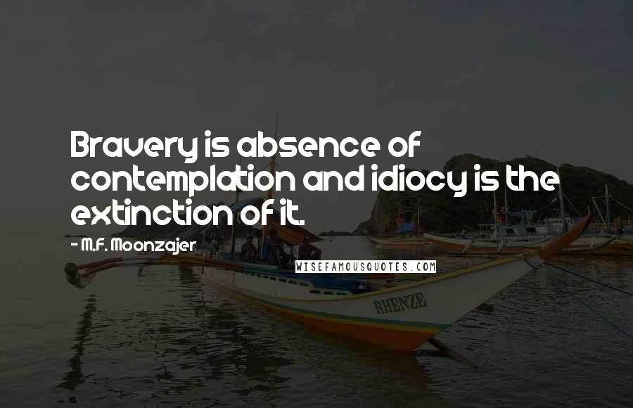 M.F. Moonzajer quotes: Bravery is absence of contemplation and idiocy is the extinction of it.
