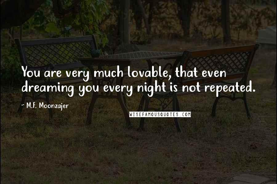 M.F. Moonzajer quotes: You are very much lovable, that even dreaming you every night is not repeated.