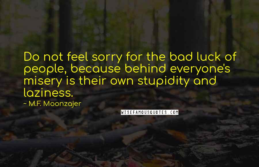 M.F. Moonzajer quotes: Do not feel sorry for the bad luck of people, because behind everyone's misery is their own stupidity and laziness.