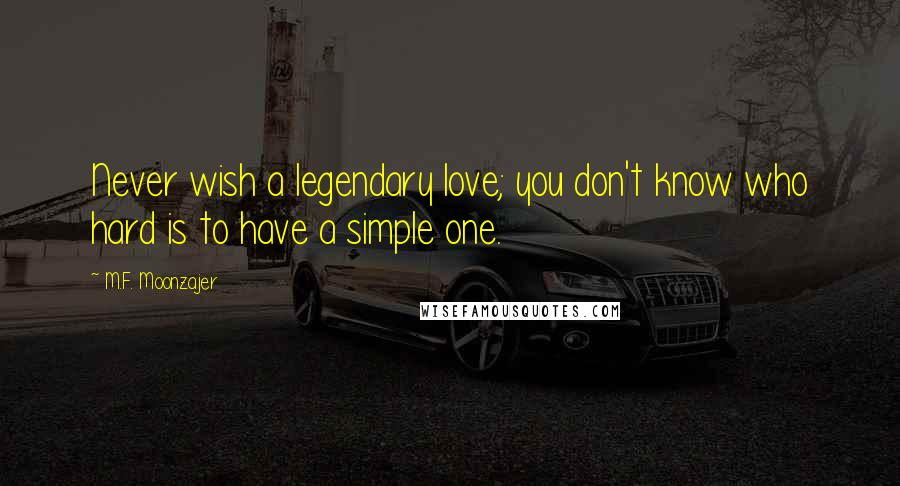 M.F. Moonzajer quotes: Never wish a legendary love; you don't know who hard is to have a simple one.