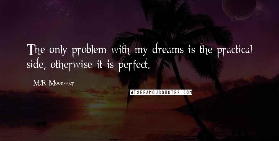 M.F. Moonzajer quotes: The only problem with my dreams is the practical side, otherwise it is perfect.