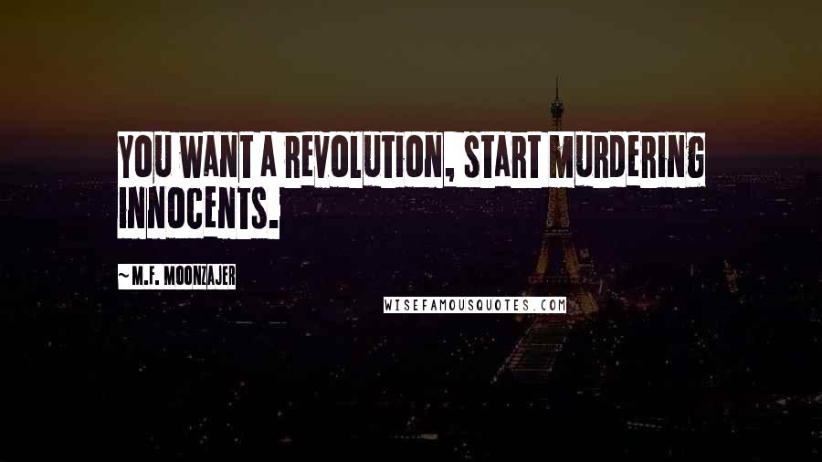M.F. Moonzajer quotes: You want a revolution, start murdering innocents.
