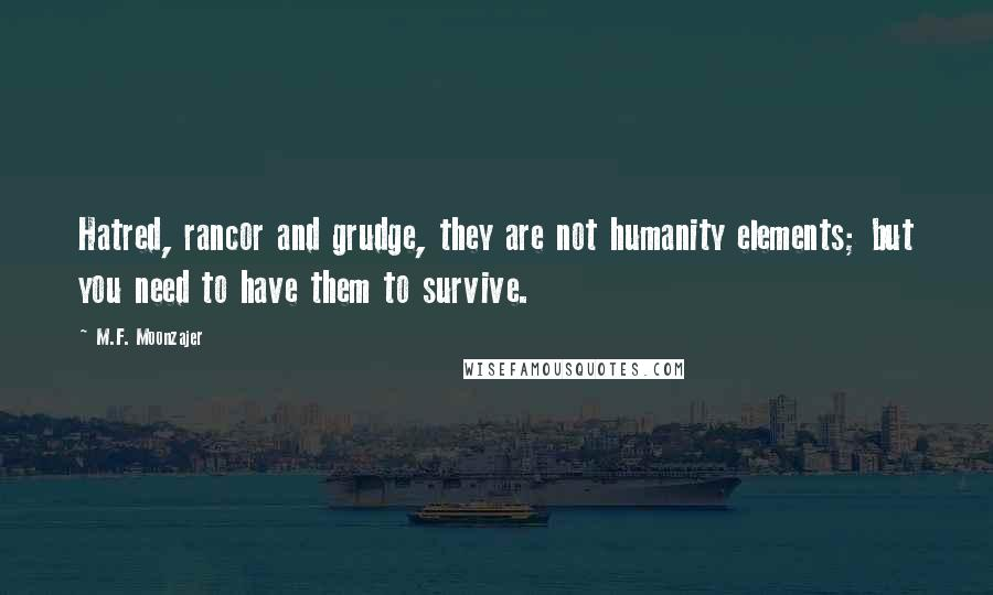 M.F. Moonzajer quotes: Hatred, rancor and grudge, they are not humanity elements; but you need to have them to survive.