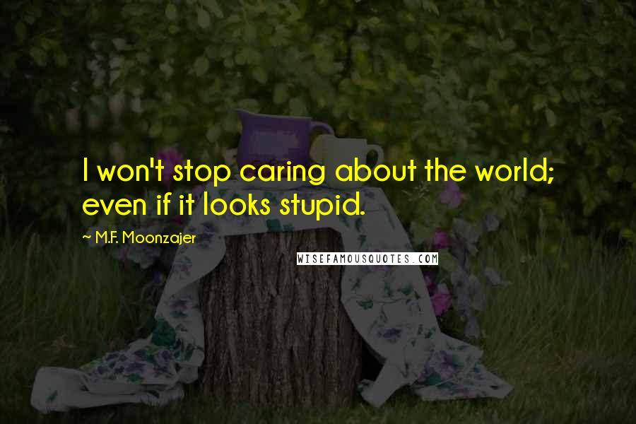 M.F. Moonzajer quotes: I won't stop caring about the world; even if it looks stupid.