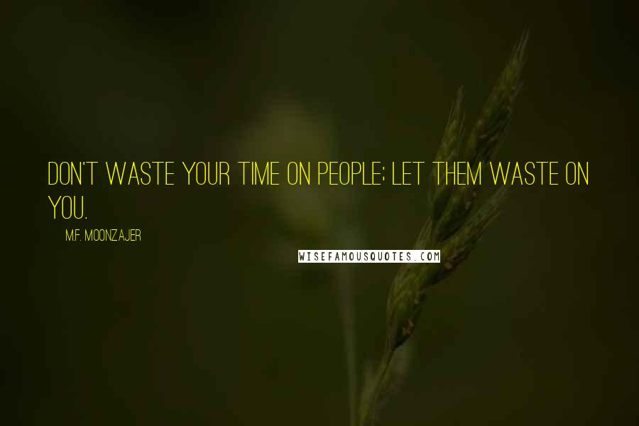 M.F. Moonzajer quotes: Don't waste your time on people; let them waste on you.