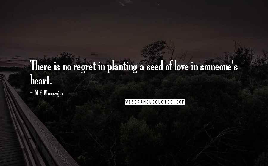 M.F. Moonzajer quotes: There is no regret in planting a seed of love in someone's heart.
