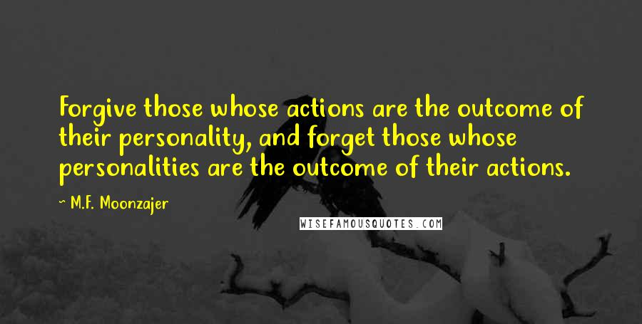 M.F. Moonzajer quotes: Forgive those whose actions are the outcome of their personality, and forget those whose personalities are the outcome of their actions.