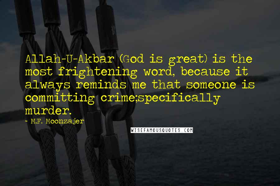 M.F. Moonzajer quotes: Allah-U-Akbar (God is great) is the most frightening word, because it always reminds me that someone is committing crime;specifically murder.