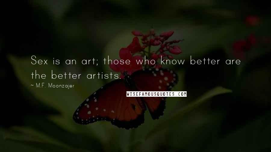 M.F. Moonzajer quotes: Sex is an art; those who know better are the better artists.